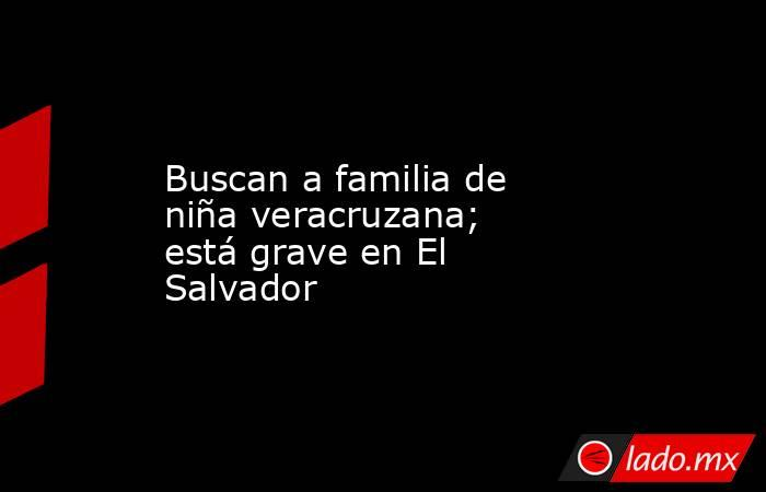 Buscan a familia de niña veracruzana; está grave en El Salvador . Noticias en tiempo real