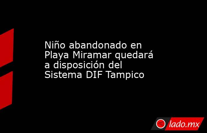 Niño abandonado en Playa Miramar quedará a disposición del Sistema DIF Tampico. Noticias en tiempo real