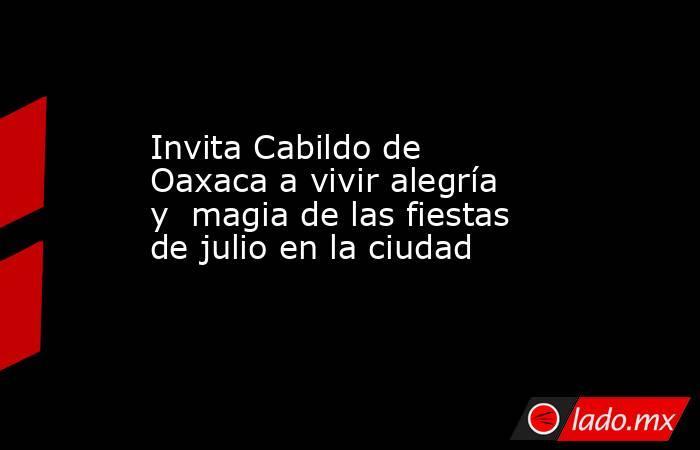 Invita Cabildo de Oaxaca a vivir alegría y  magia de las fiestas de julio en la ciudad. Noticias en tiempo real
