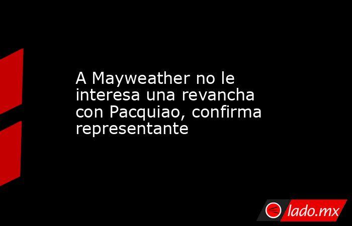 A Mayweather no le interesa una revancha con Pacquiao, confirma representante. Noticias en tiempo real