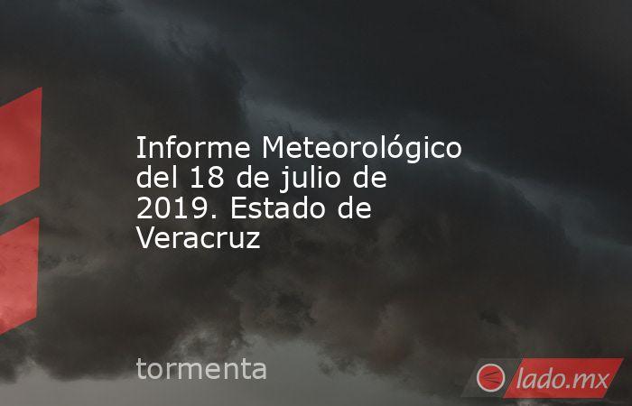 Informe Meteorológico del 18 de julio de 2019. Estado de Veracruz. Noticias en tiempo real