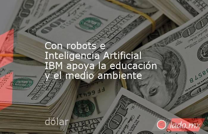 Con robots e Inteligencia Artificial IBM apoya la educación y el medio ambiente. Noticias en tiempo real