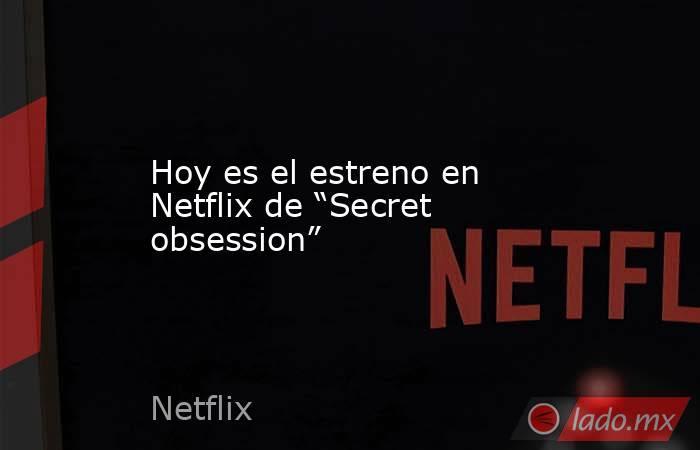 """Hoy es el estreno en Netflix de """"Secret obsession"""". Noticias en tiempo real"""