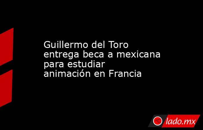 Guillermo del Toro entrega beca a mexicana para estudiar animación en Francia. Noticias en tiempo real