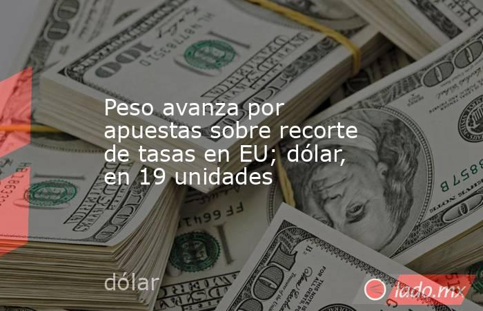 Peso avanza por apuestas sobre recorte de tasas en EU; dólar, en 19 unidades. Noticias en tiempo real