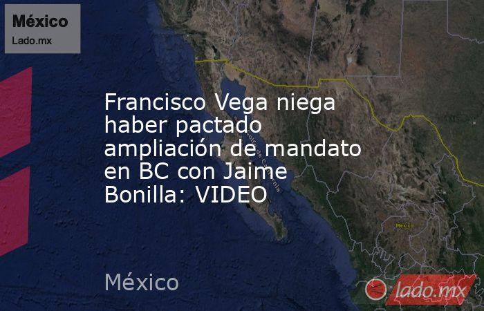 Francisco Vega niega haber pactado ampliación de mandato en BC con Jaime Bonilla: VIDEO. Noticias en tiempo real