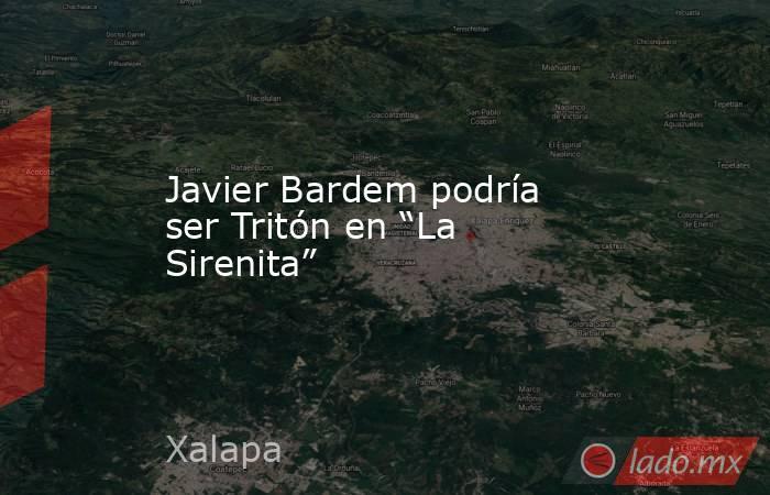 """Javier Bardem podría ser Tritón en """"La Sirenita"""". Noticias en tiempo real"""