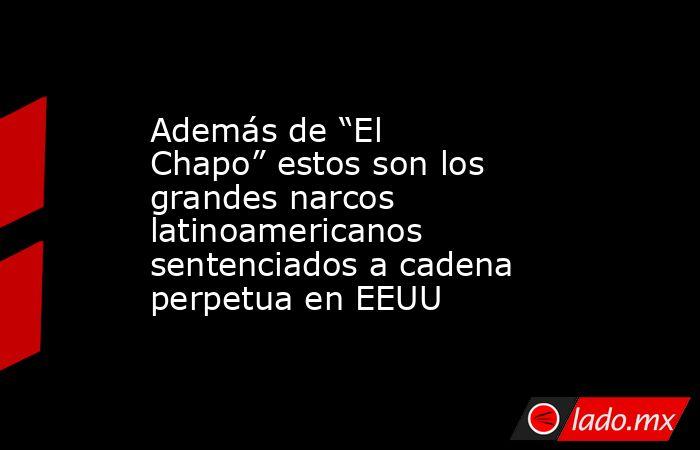 """Además de """"El Chapo"""" estos son los grandes narcos latinoamericanos sentenciados a cadena perpetua en EEUU. Noticias en tiempo real"""