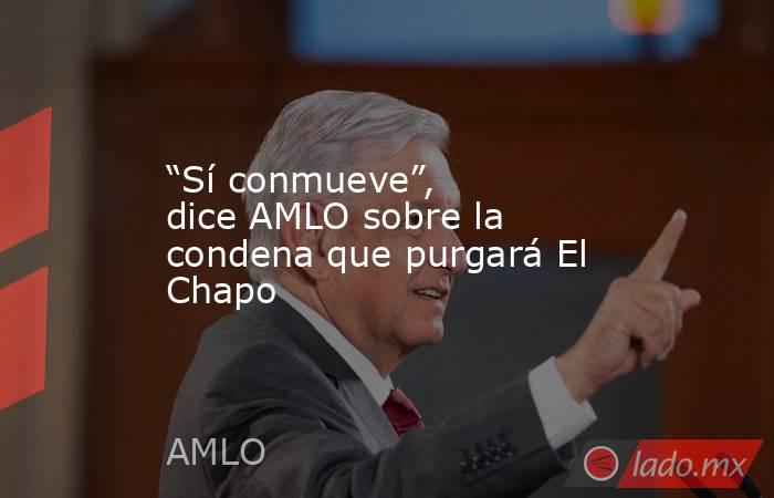 """""""Sí conmueve"""", dice AMLO sobre la condena que purgará El Chapo. Noticias en tiempo real"""