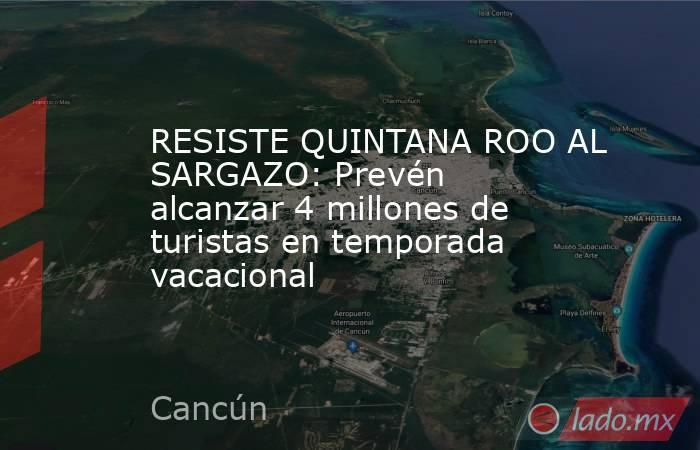 RESISTE QUINTANA ROO AL SARGAZO: Prevén alcanzar 4 millones de turistas en temporada vacacional. Noticias en tiempo real