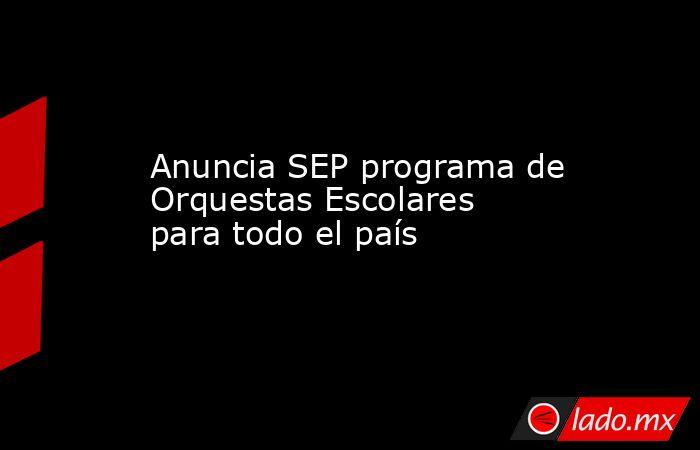 Anuncia SEP programa de Orquestas Escolares para todo el país. Noticias en tiempo real