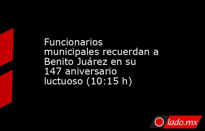 Funcionarios municipales recuerdan a Benito Juárez en su 147 aniversario luctuoso (10:15 h). Noticias en tiempo real