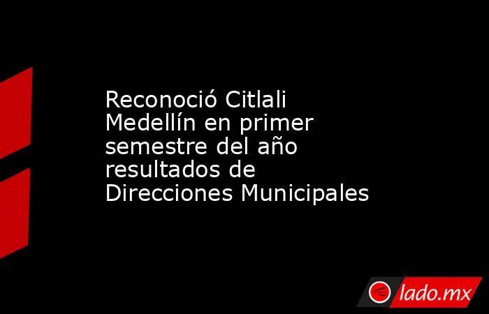 Reconoció Citlali Medellín en primer semestre del año resultados de Direcciones Municipales. Noticias en tiempo real