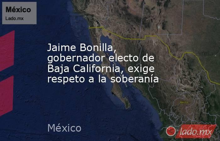Jaime Bonilla, gobernador electo de Baja California, exige respeto a la soberanía. Noticias en tiempo real