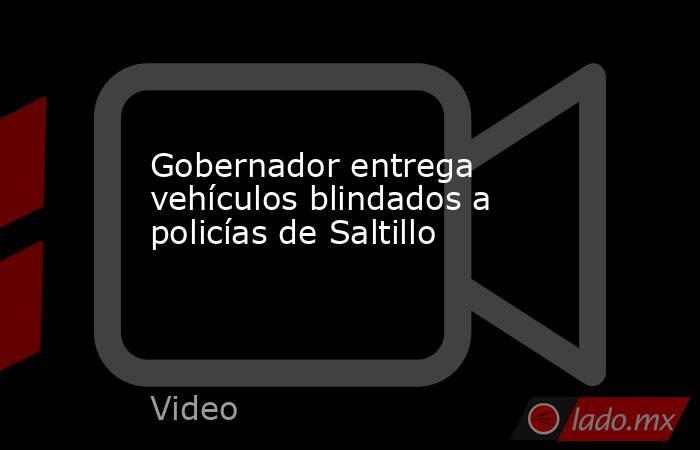Gobernador entrega vehículos blindados a policías de Saltillo. Noticias en tiempo real