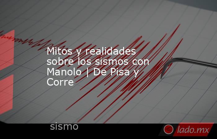 Mitos y realidades sobre los sismos con Manolo | De Pisa y Corre. Noticias en tiempo real
