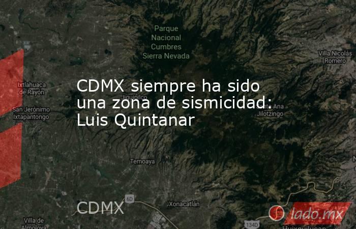 CDMX siempre ha sido una zona de sismicidad: Luis Quintanar. Noticias en tiempo real
