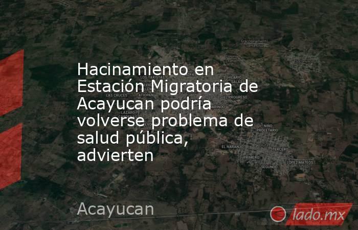 Hacinamiento en Estación Migratoria de Acayucan podría volverse problema de salud pública, advierten. Noticias en tiempo real