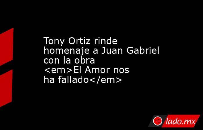 Tony Ortiz rinde homenaje a Juan Gabriel con la obra <em>El Amor nos ha fallado</em>. Noticias en tiempo real