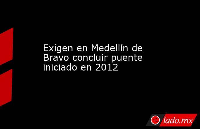 Exigen en Medellín de Bravo concluir puente iniciado en 2012. Noticias en tiempo real