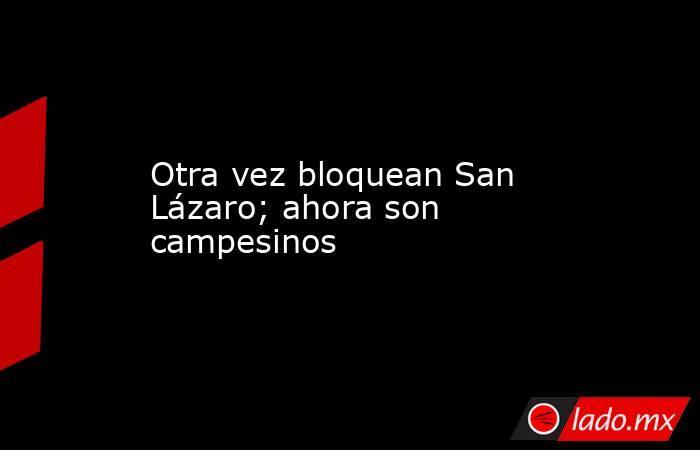 Otra vez bloquean San Lázaro; ahora son campesinos. Noticias en tiempo real