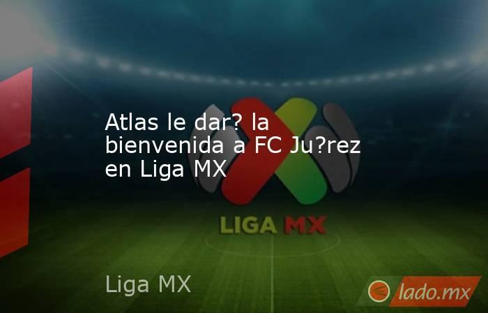 Atlas le dar? la bienvenida a FC Ju?rez en Liga MX. Noticias en tiempo real