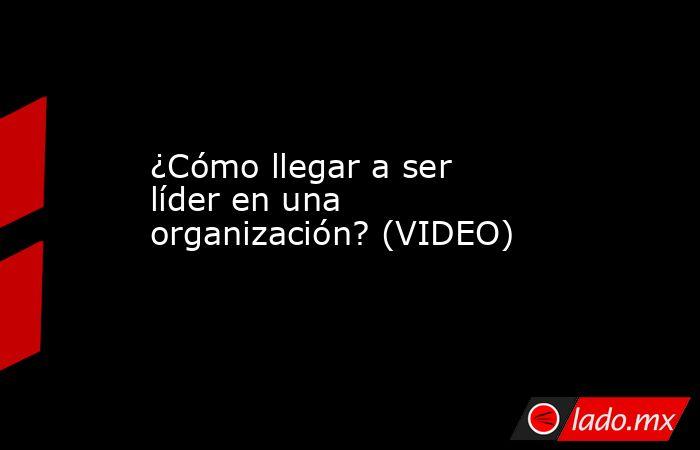 ¿Cómo llegar a ser líder en una organización?(VIDEO) . Noticias en tiempo real
