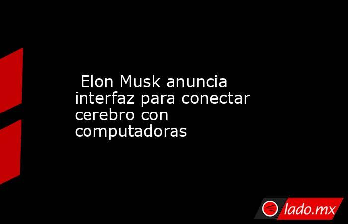 Elon Musk anuncia interfaz para conectar cerebro con computadoras. Noticias en tiempo real
