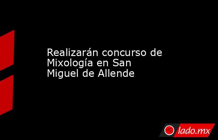 Realizarán concurso de Mixología en San Miguel de Allende. Noticias en tiempo real