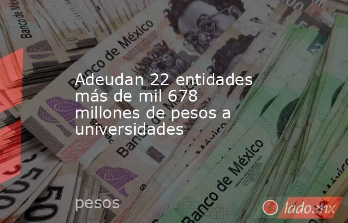 Adeudan 22 entidades más de mil 678 millones de pesos a universidades. Noticias en tiempo real