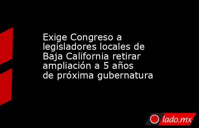 Exige Congreso a legisladores locales de Baja California retirar ampliación a 5 años de próxima gubernatura. Noticias en tiempo real