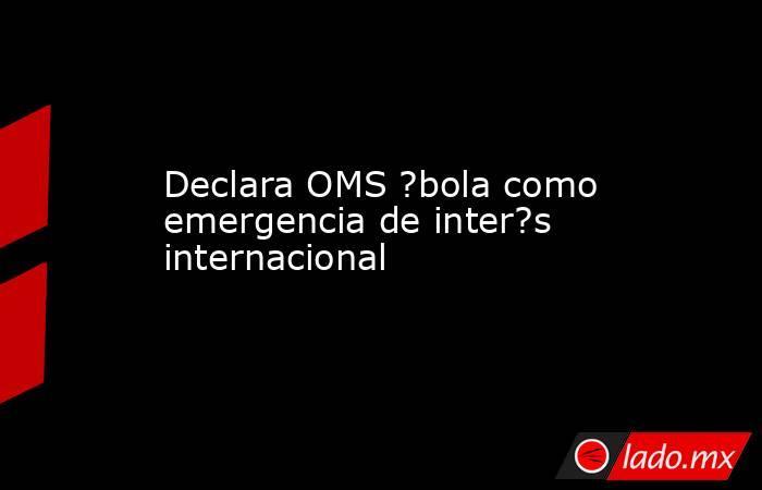 Declara OMS ?bola como emergencia de inter?s internacional. Noticias en tiempo real