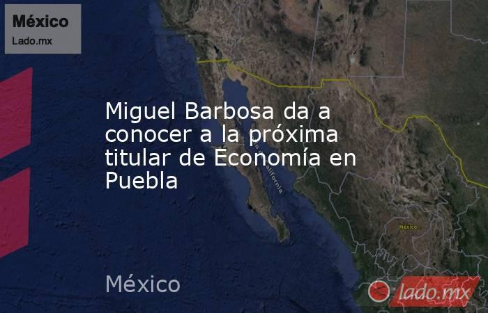 Miguel Barbosa da a conocer a la próxima titular de Economía en Puebla. Noticias en tiempo real