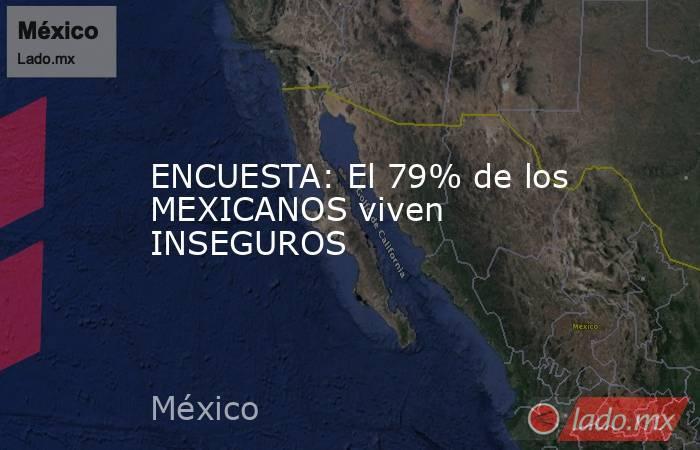 ENCUESTA: El 79% de los MEXICANOS viven INSEGUROS. Noticias en tiempo real