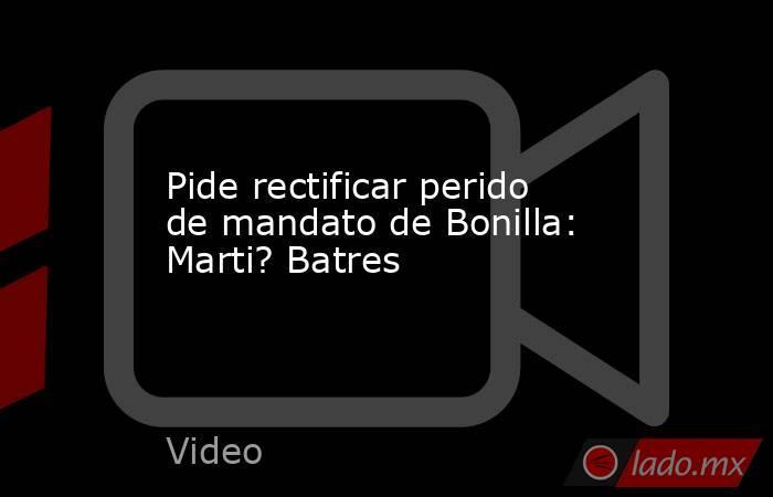 Pide rectificar perido de mandato de Bonilla: Marti? Batres. Noticias en tiempo real