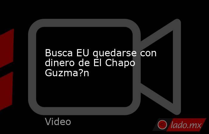 Busca EU quedarse con dinero de El Chapo Guzma?n. Noticias en tiempo real
