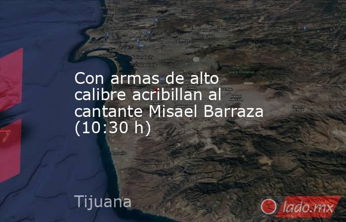 Con armas de alto calibre acribillan al cantante Misael Barraza (10:30 h). Noticias en tiempo real