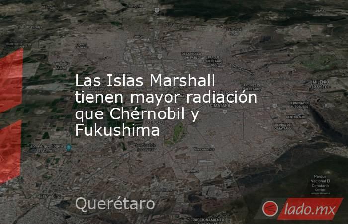 Las Islas Marshall tienen mayor radiación que Chérnobil y Fukushima. Noticias en tiempo real