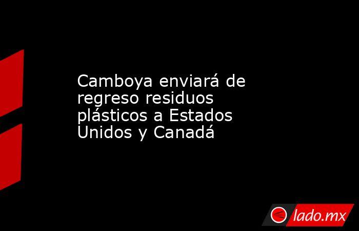 Camboya enviará de regreso residuos plásticos a Estados Unidos y Canadá. Noticias en tiempo real