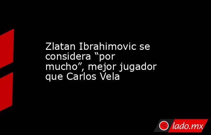 """Zlatan Ibrahimovic se considera """"por mucho"""", mejor jugador que Carlos Vela. Noticias en tiempo real"""