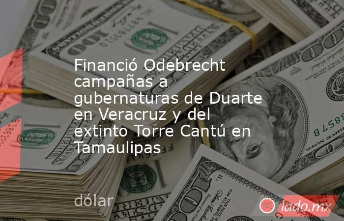 Financió Odebrecht campañas a gubernaturas de Duarte en Veracruz y del extinto Torre Cantú en Tamaulipas. Noticias en tiempo real