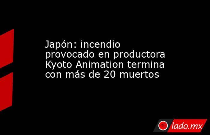 Japón: incendio provocado en productora Kyoto Animation termina con más de 20 muertos. Noticias en tiempo real