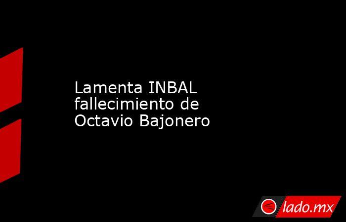 Lamenta INBAL fallecimiento de Octavio Bajonero. Noticias en tiempo real
