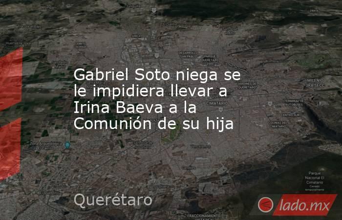 Gabriel Soto niega se le impidiera llevar a Irina Baeva a la Comunión de su hija. Noticias en tiempo real