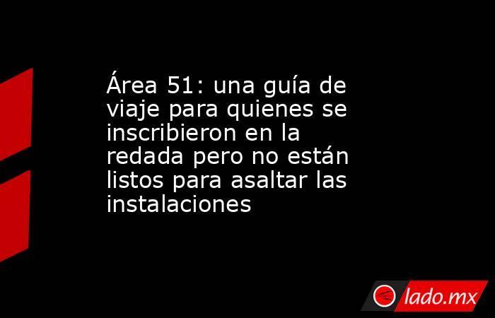 Área 51: una guía de viaje para quienes se inscribieron en la redada pero no están listos para asaltar las instalaciones. Noticias en tiempo real