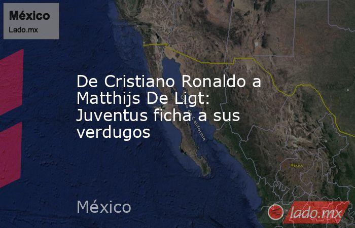 De Cristiano Ronaldo a Matthijs De Ligt: Juventus ficha a sus verdugos. Noticias en tiempo real