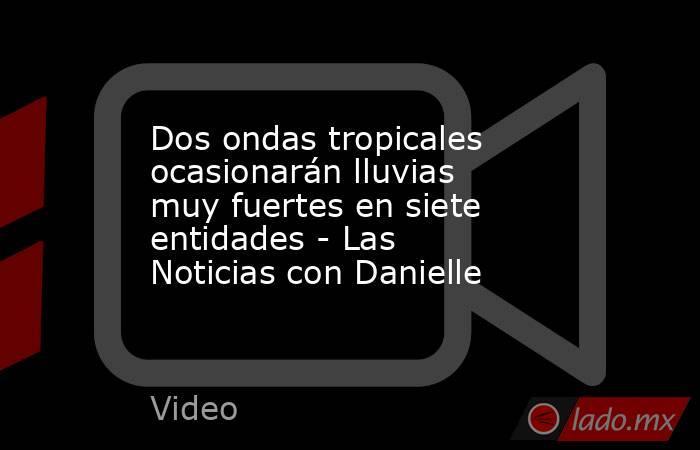 Dos ondas tropicales ocasionarán lluvias muy fuertes en siete entidades - Las Noticias con Danielle. Noticias en tiempo real