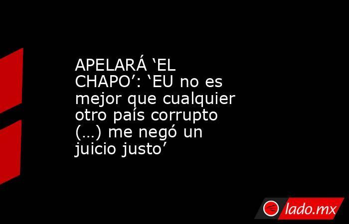 APELARÁ 'EL CHAPO': 'EU no es mejor que cualquier otro país corrupto (…) me negó un juicio justo'. Noticias en tiempo real