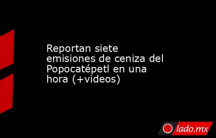 Reportan siete emisiones de ceniza del Popocatépetl en una hora (+videos). Noticias en tiempo real