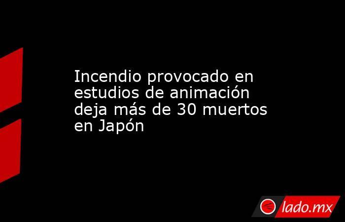 Incendio provocado en estudios de animación deja más de 30 muertos en Japón. Noticias en tiempo real